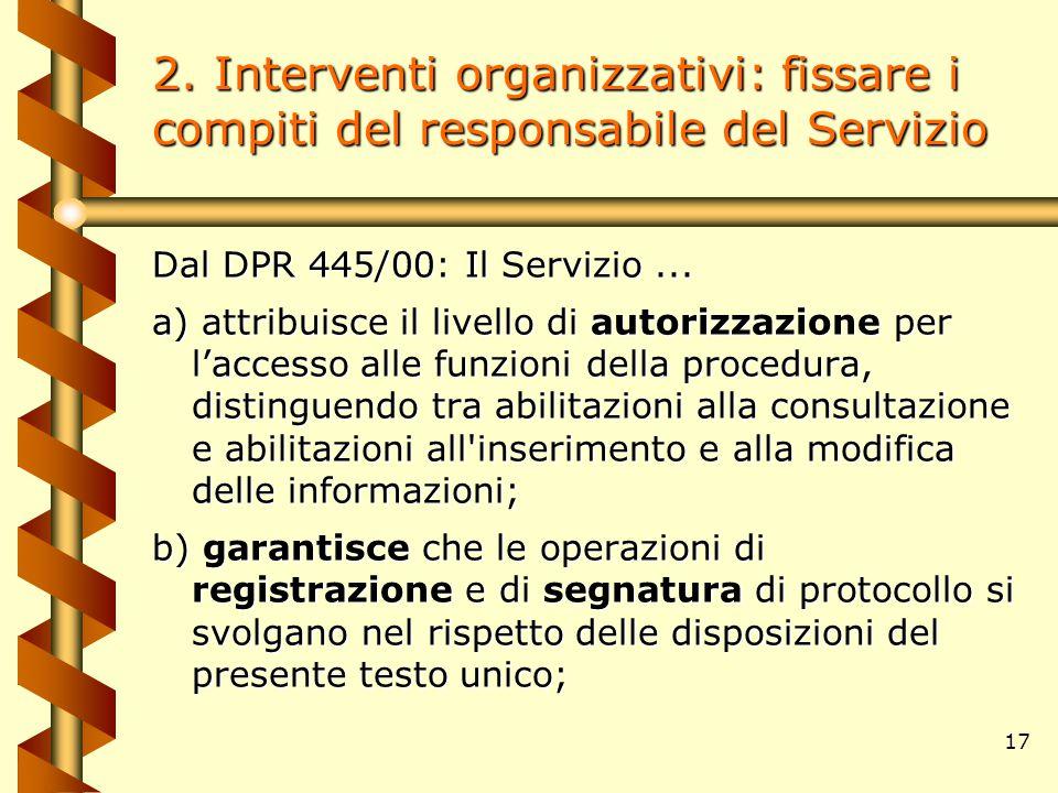 17 2. Interventi organizzativi: fissare i compiti del responsabile del Servizio Dal DPR 445/00: Il Servizio... a) attribuisce il livello di autorizzaz