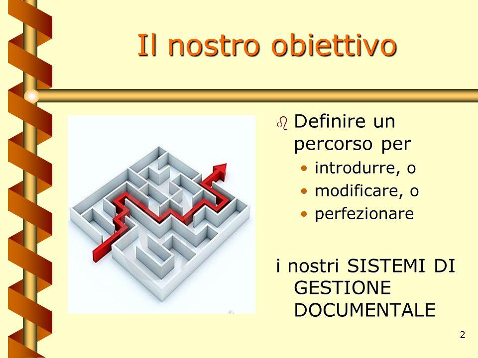 2 Il nostro obiettivo b Definire un percorso per introdurre, o modificare, o perfezionare i nostri SISTEMI DI GESTIONE DOCUMENTALE