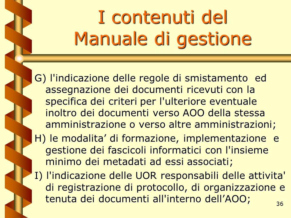 36 I contenuti del Manuale di gestione G) l'indicazione delle regole di smistamento ed assegnazione dei documenti ricevuti con la specifica dei criter