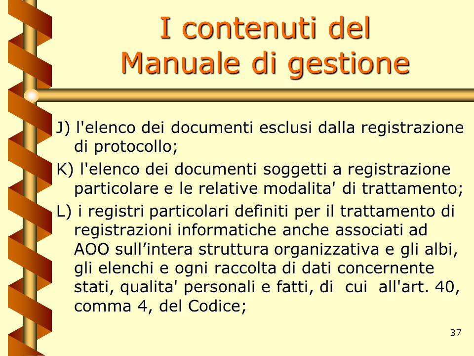 37 I contenuti del Manuale di gestione J) l'elenco dei documenti esclusi dalla registrazione di protocollo; K) l'elenco dei documenti soggetti a regis