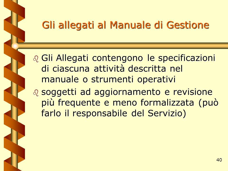 40 Gli allegati al Manuale di Gestione b Gli Allegati contengono le specificazioni di ciascuna attività descritta nel manuale o strumenti operativi b