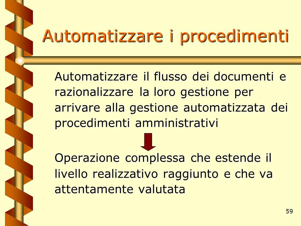 59 Automatizzare i procedimenti Automatizzare il flusso dei documenti e razionalizzare la loro gestione per arrivare alla gestione automatizzata dei p