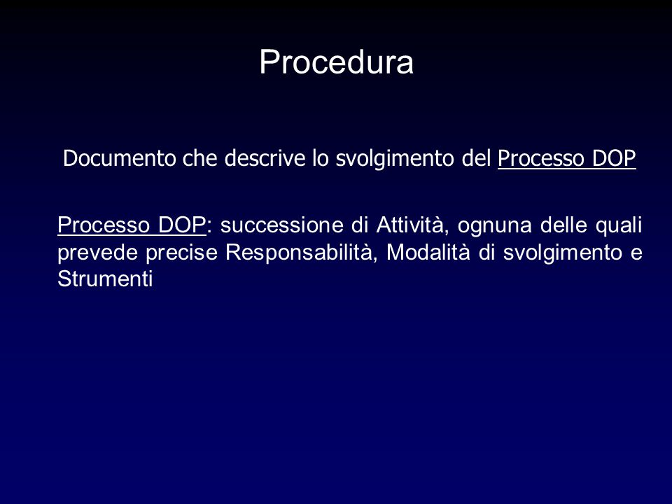 Procedura Documento che descrive lo svolgimento del Processo DOP Processo DOP: successione di Attività, ognuna delle quali prevede precise Responsabilità, Modalità di svolgimento e Strumenti