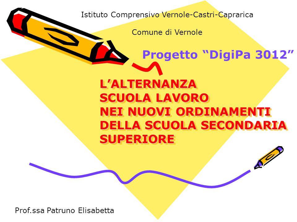 L'ALTERNANZA SCUOLA LAVORO NEI NUOVI ORDINAMENTI DELLA SCUOLA SECONDARIA SUPERIORE L'ALTERNANZA SCUOLA LAVORO NEI NUOVI ORDINAMENTI DELLA SCUOLA SECONDARIA SUPERIORE Progetto DigiPa 3012 Prof.ssa Patruno Elisabetta Istituto Comprensivo Vernole-Castri-Caprarica Comune di Vernole