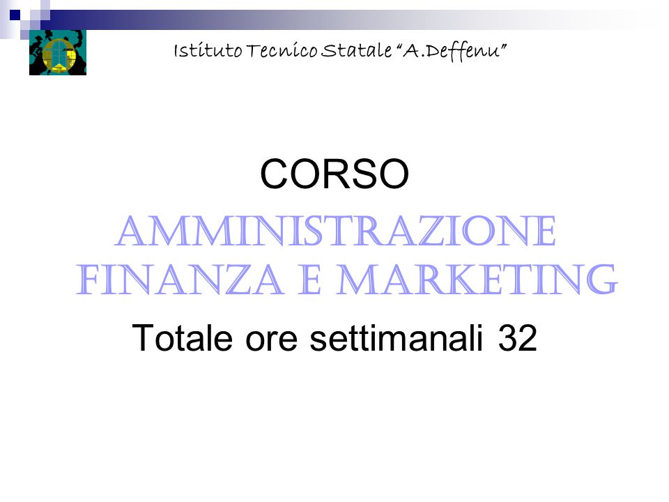 """CORSO AMMINISTRAZIONE FINANZA E MARKETING Totale ore settimanali 32 Istituto Tecnico Statale """"A.Deffenu"""""""
