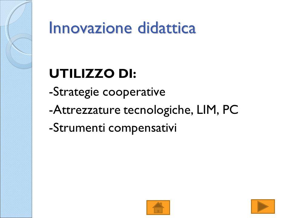 Innovazione didattica UTILIZZO DI: -Strategie cooperative -Attrezzature tecnologiche, LIM, PC -Strumenti compensativi