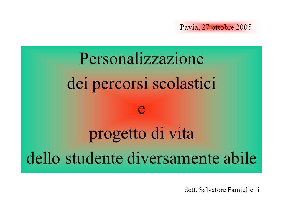 Pavia, 27 ottobre 2005 Personalizzazione dei percorsi scolastici e progetto di vita dello studente diversamente abile dott. Salvatore Famiglietti