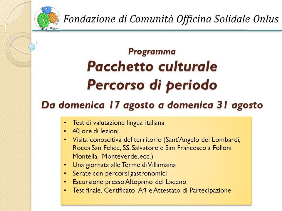 ______________________________________________________________________________ Programma Pacchetto culturale Percorso di periodo Da domenica 17 agosto a domenica 31 agosto Test di valutazione lingua italiana 40 ore di lezioni Visita conoscitiva del territorio (Sant'Angelo dei Lombardi, Rocca San Felice, SS.