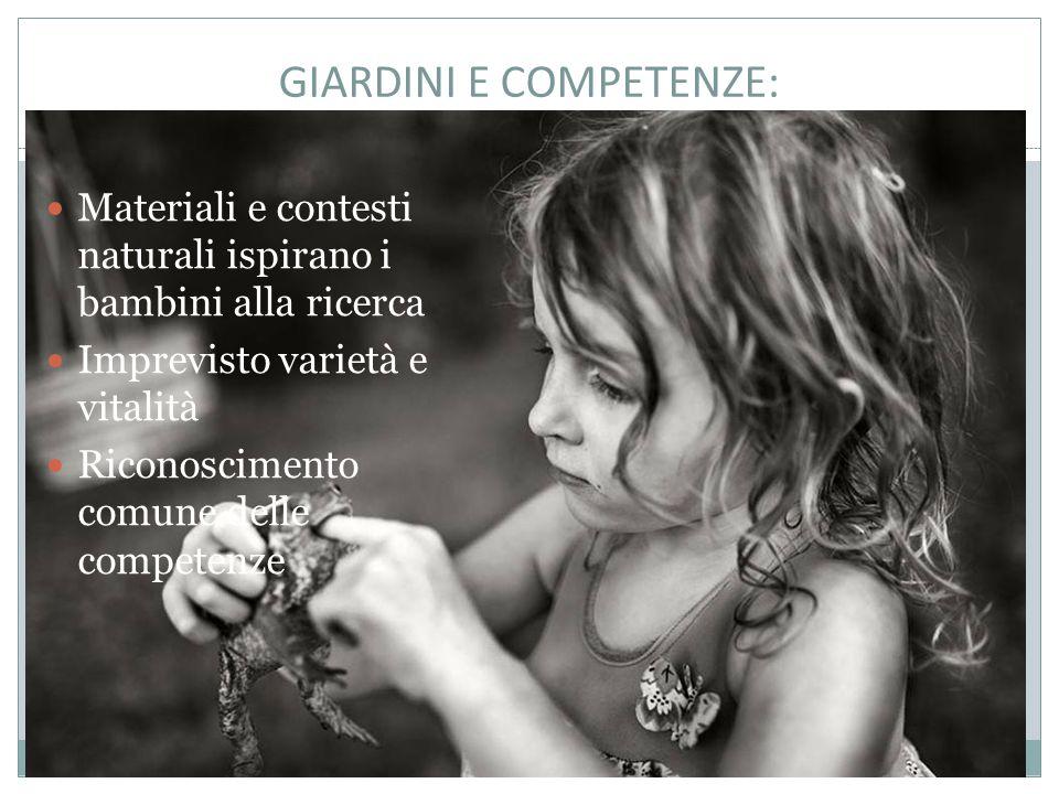 GIARDINI E COMPETENZE: Materiali e contesti naturali ispirano i bambini alla ricerca Imprevisto varietà e vitalità Riconoscimento comune delle competenze