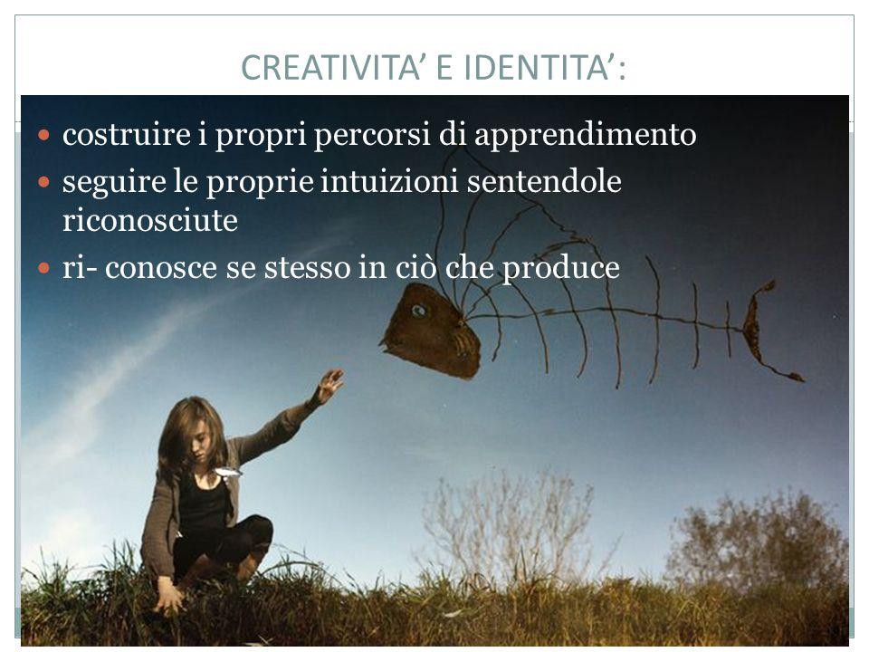 CREATIVITA' E IDENTITA': costruire i propri percorsi di apprendimento seguire le proprie intuizioni sentendole riconosciute ri- conosce se stesso in ciò che produce