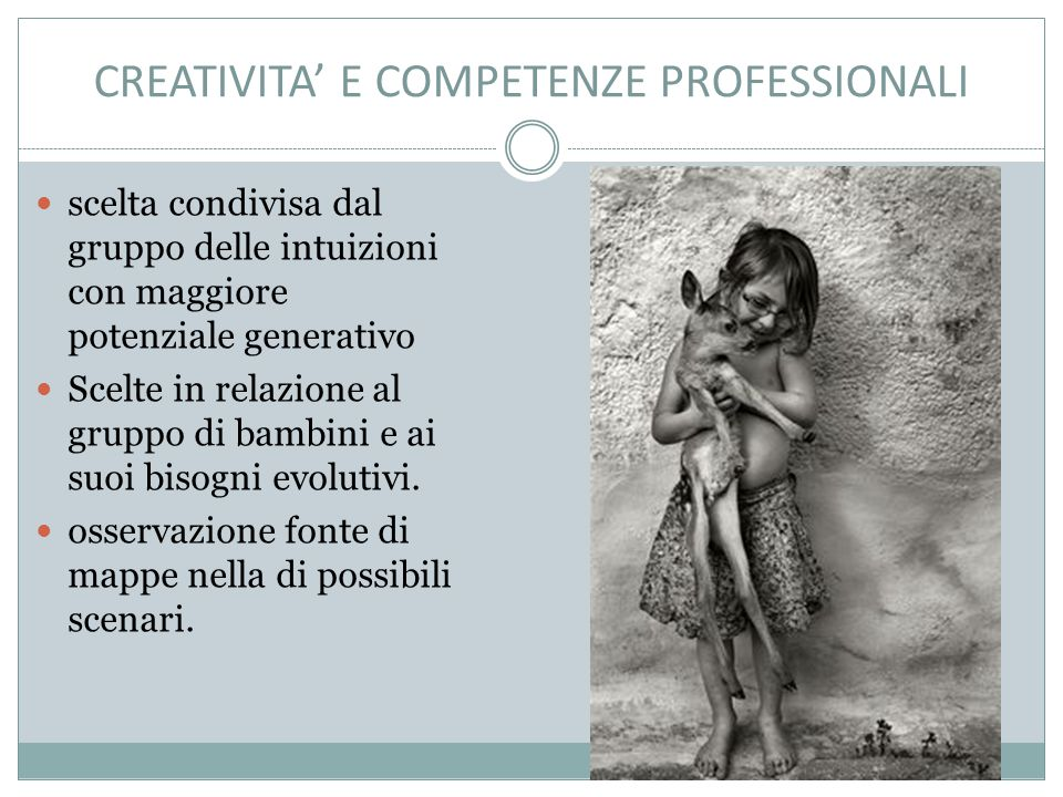 CREATIVITA' E COMPETENZE PROFESSIONALI scelta condivisa dal gruppo delle intuizioni con maggiore potenziale generativo Scelte in relazione al gruppo di bambini e ai suoi bisogni evolutivi.
