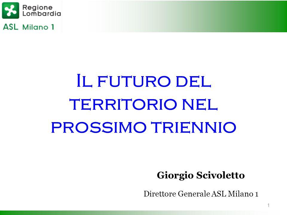 Il futuro del territorio nel prossimo triennio Giorgio Scivoletto Direttore Generale ASL Milano 1 1