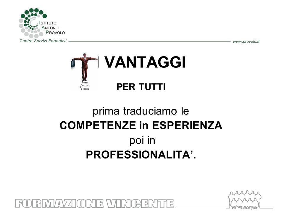 I VANTAGGI PER TUTTI prima traduciamo le COMPETENZE in ESPERIENZA poi in PROFESSIONALITA'.
