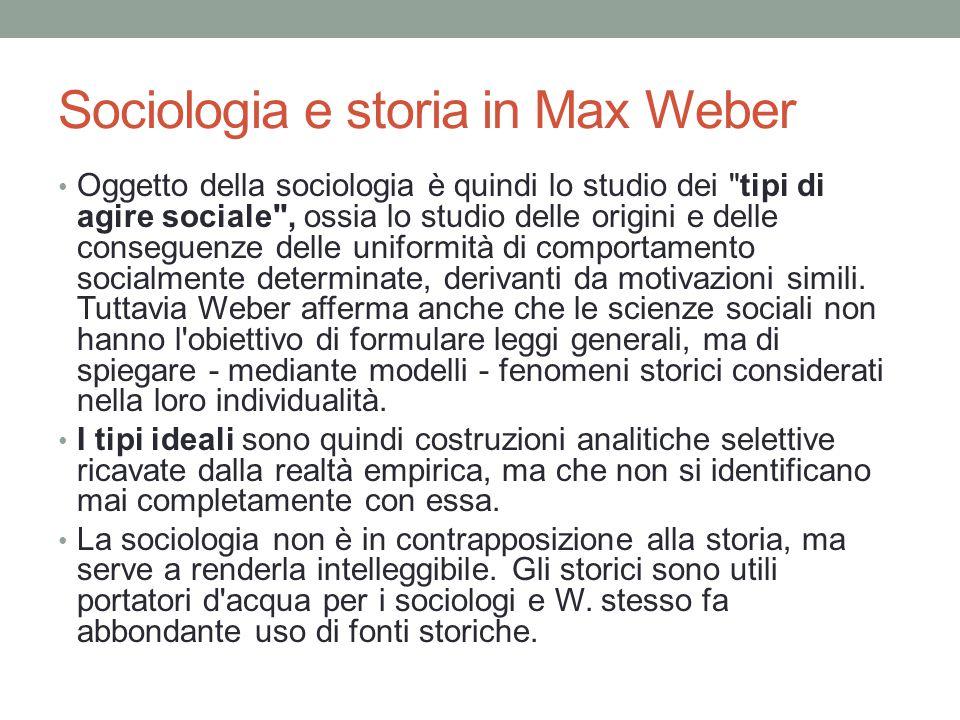 Sociologia e storia in Max Weber Oggetto della sociologia è quindi lo studio dei tipi di agire sociale , ossia lo studio delle origini e delle conseguenze delle uniformità di comportamento socialmente determinate, derivanti da motivazioni simili.