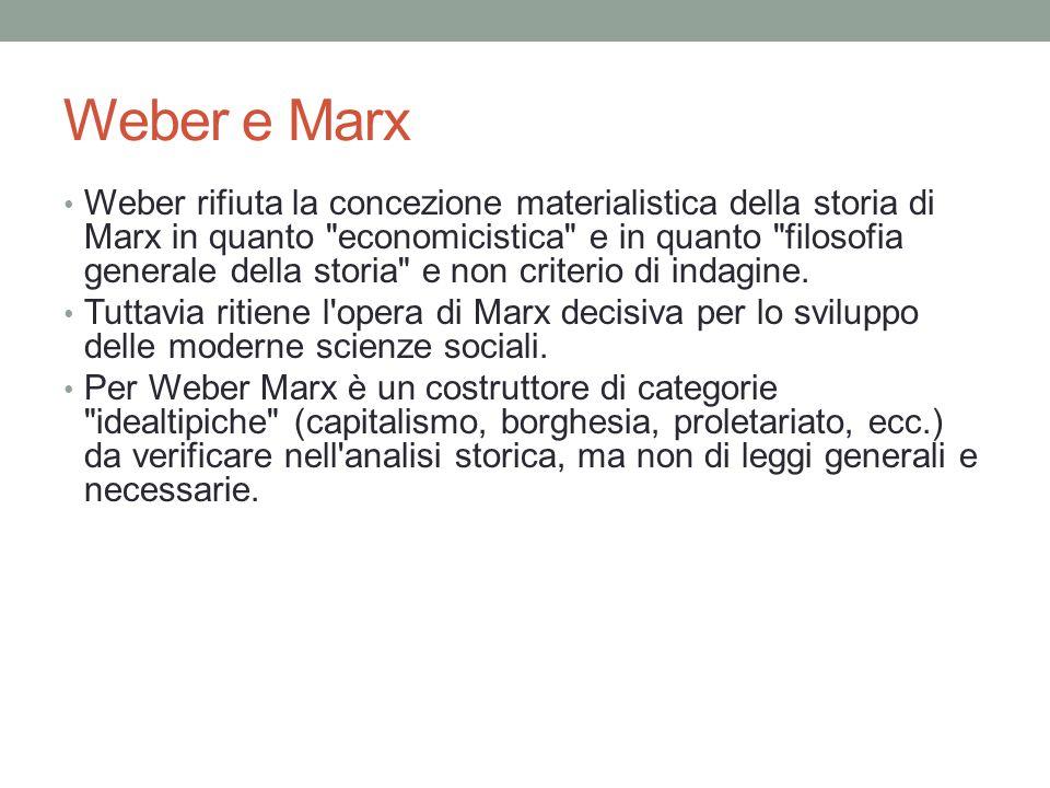 Weber e Marx Weber rifiuta la concezione materialistica della storia di Marx in quanto economicistica e in quanto filosofia generale della storia e non criterio di indagine.