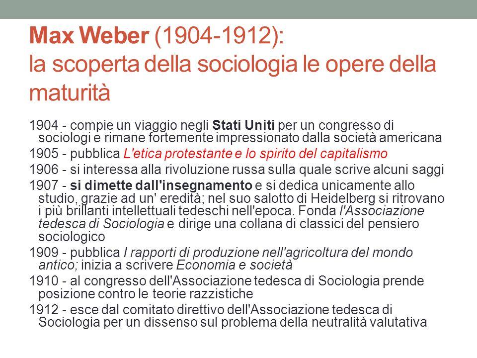 Max Weber (1904-1912): la scoperta della sociologia le opere della maturità 1904 - compie un viaggio negli Stati Uniti per un congresso di sociologi e rimane fortemente impressionato dalla società americana 1905 - pubblica L etica protestante e lo spirito del capitalismo 1906 - si interessa alla rivoluzione russa sulla quale scrive alcuni saggi 1907 - si dimette dall insegnamento e si dedica unicamente allo studio, grazie ad un eredità; nel suo salotto di Heidelberg si ritrovano i più brillanti intellettuali tedeschi nell epoca.