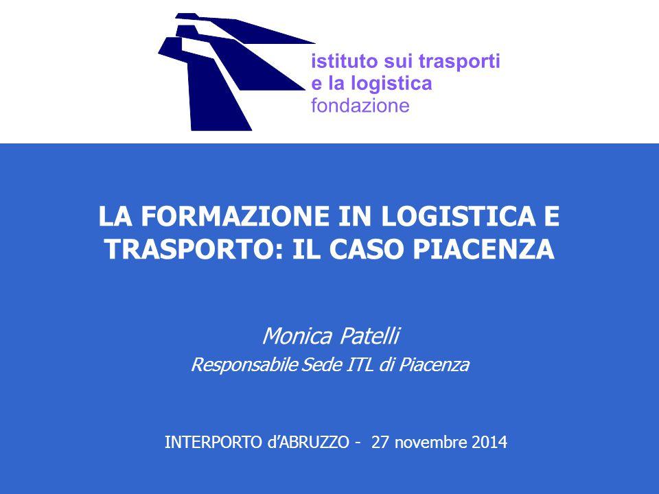 LA FORMAZIONE IN LOGISTICA E TRASPORTO: IL CASO PIACENZA Monica Patelli Responsabile Sede ITL di Piacenza INTERPORTO d'ABRUZZO - 27 novembre 2014