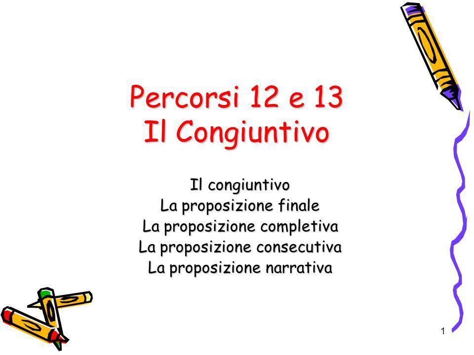 1 Percorsi 12 e 13 Il Congiuntivo Il congiuntivo La proposizione finale La proposizione completiva La proposizione consecutiva La proposizione narrati