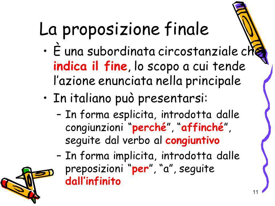 11 La proposizione finale È una subordinata circostanziale che indica il fine, lo scopo a cui tende l'azione enunciata nella principale In italiano pu