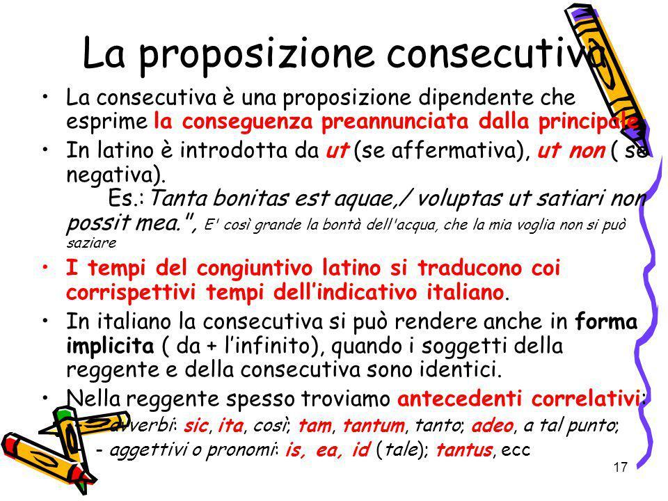 17 La proposizione consecutiva La consecutiva è una proposizione dipendente che esprime la conseguenza preannunciata dalla principale. In latino è int