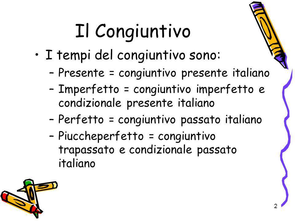 2 Il Congiuntivo I tempi del congiuntivo sono: –Presente = congiuntivo presente italiano –Imperfetto = congiuntivo imperfetto e condizionale presente