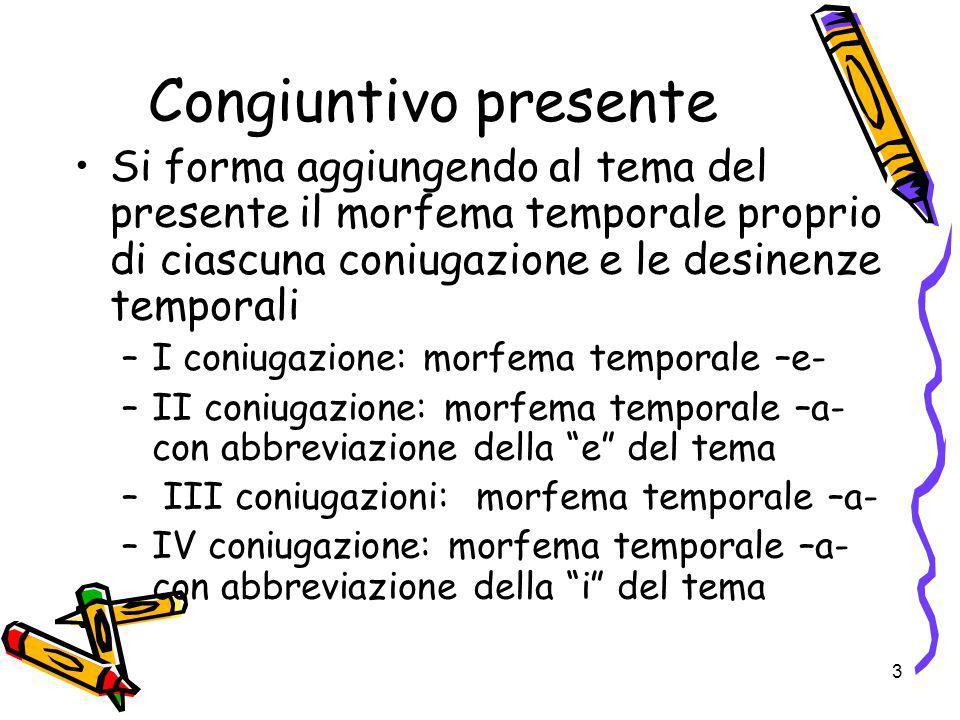 3 Congiuntivo presente Si forma aggiungendo al tema del presente il morfema temporale proprio di ciascuna coniugazione e le desinenze temporali –I con