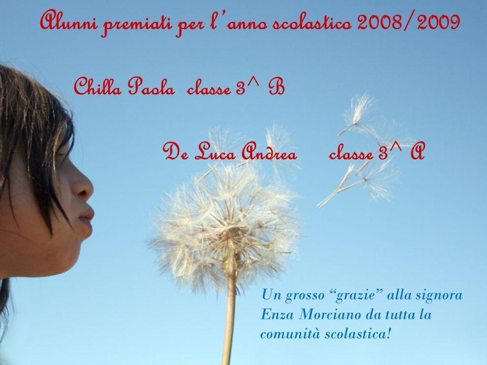 Alunni premiati per l'anno scolastico 2008/2009 Chilla Paola classe 3^ B De Luca Andrea classe 3^ A Un grosso grazie alla signora Enza Morciano da tutta la comunità scolastica!