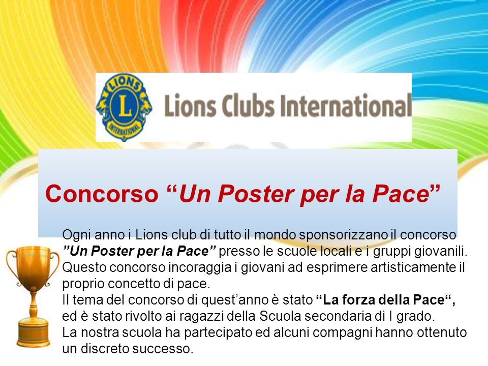 Concorso Un Poster per la Pace Ogni anno i Lions club di tutto il mondo sponsorizzano il concorso Un Poster per la Pace presso le scuole locali e i gruppi giovanili.