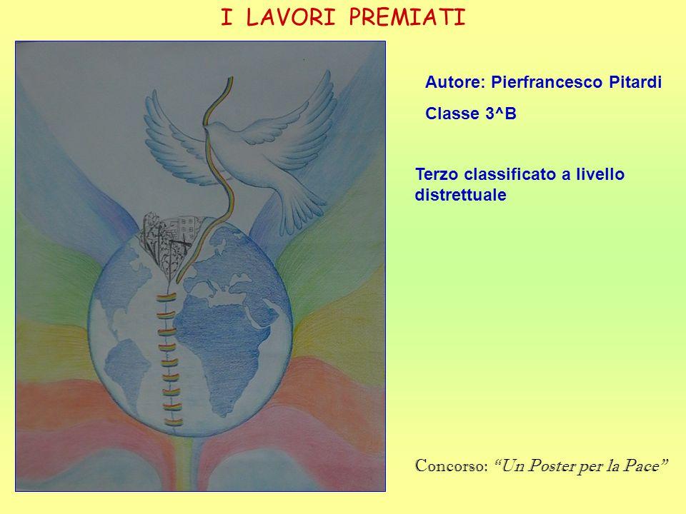 I LAVORI PREMIATI Autore: Pierfrancesco Pitardi Classe 3^B Terzo classificato a livello distrettuale Concorso: Un Poster per la Pace