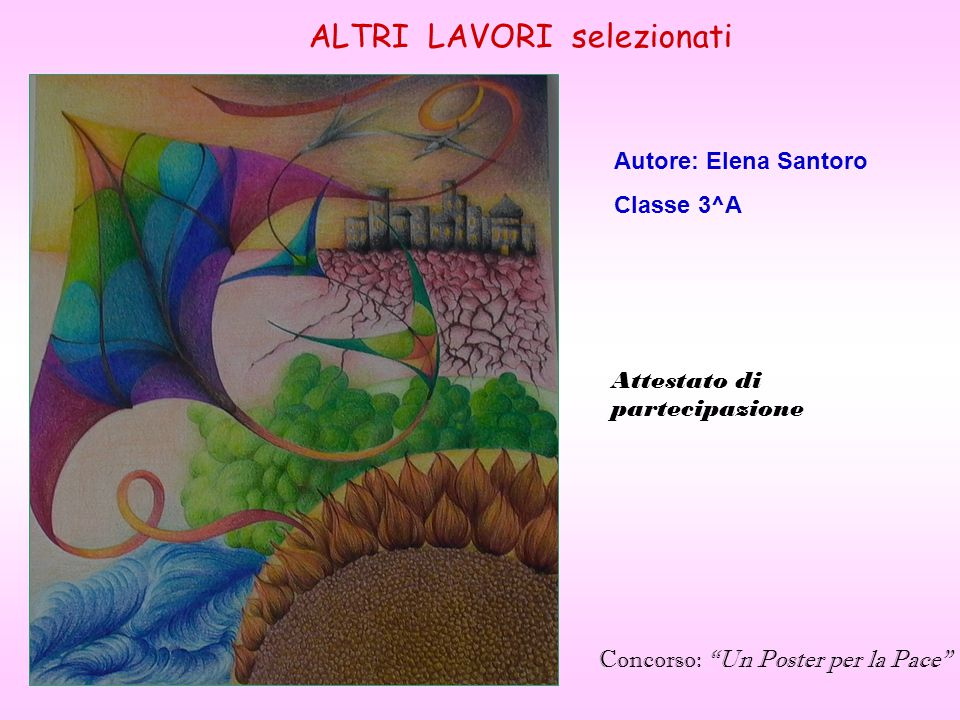 ALTRI LAVORI selezionati Autore: Elena Santoro Classe 3^A Concorso: Un Poster per la Pace Attestato di partecipazione