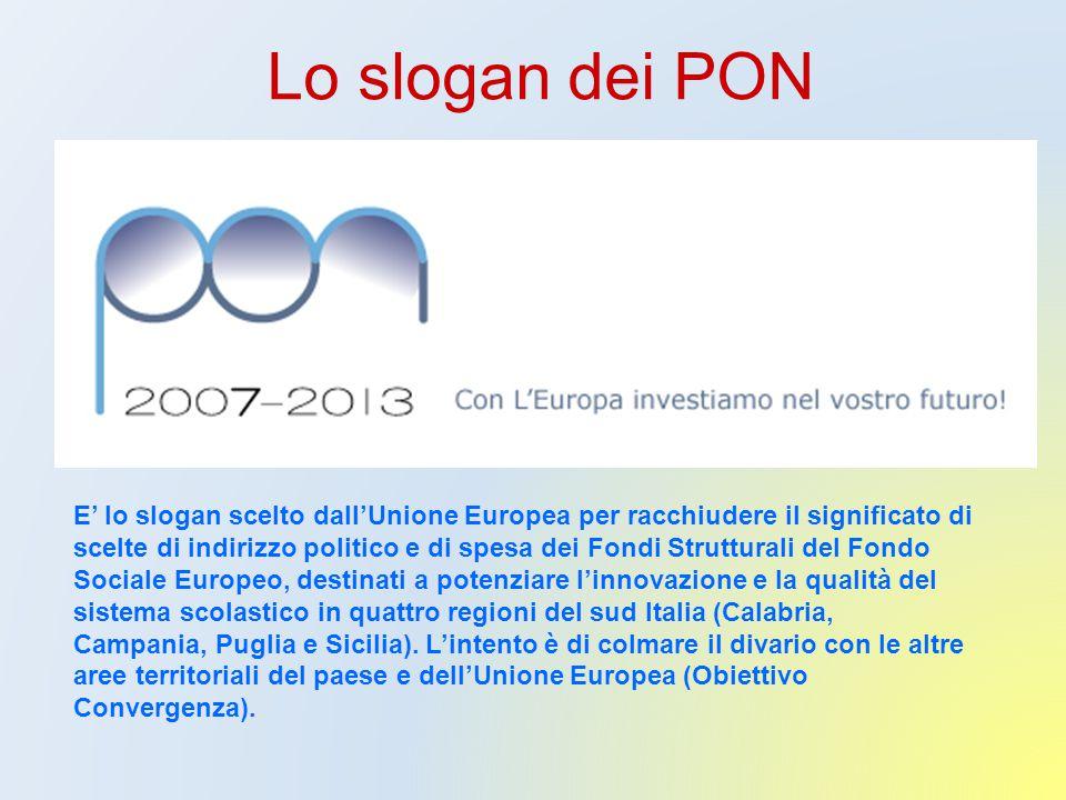 Lo slogan dei PON E' lo slogan scelto dall'Unione Europea per racchiudere il significato di scelte di indirizzo politico e di spesa dei Fondi Strutturali del Fondo Sociale Europeo, destinati a potenziare l'innovazione e la qualità del sistema scolastico in quattro regioni del sud Italia (Calabria, Campania, Puglia e Sicilia).