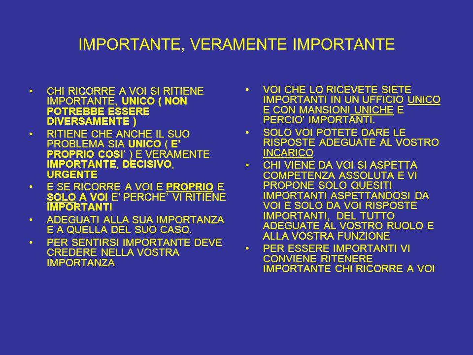 IMPORTANTE, VERAMENTE IMPORTANTE CHI RICORRE A VOI SI RITIENE IMPORTANTE, UNICO ( NON POTREBBE ESSERE DIVERSAMENTE ) RITIENE CHE ANCHE IL SUO PROBLEMA