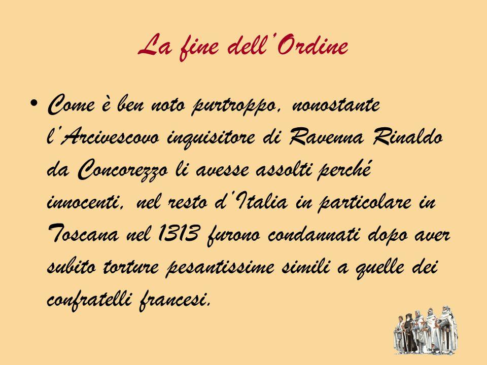 La fine dell'Ordine Come è ben noto purtroppo, nonostante l'Arcivescovo inquisitore di Ravenna Rinaldo da Concorezzo li avesse assolti perché innocenti, nel resto d'Italia in particolare in Toscana nel 1313 furono condannati dopo aver subito torture pesantissime simili a quelle dei confratelli francesi.