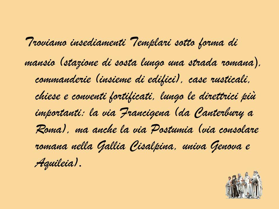 Troviamo insediamenti Templari sotto forma di mansio (stazione di sosta lungo una strada romana ), commanderie (insieme di edifici), case rusticali, chiese e conventi fortificati, lungo le direttrici più importanti: la via Francigena (da Canterbury a Roma), ma anche la via Postumia (via consolare romana nella Gallia Cisalpina, univa Genova e Aquileia).