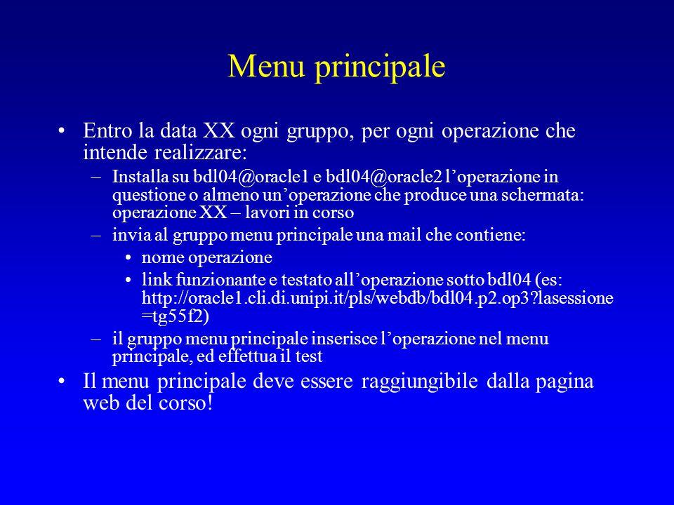 Menu principale Entro la data XX ogni gruppo, per ogni operazione che intende realizzare: –Installa su bdl04@oracle1 e bdl04@oracle2 l'operazione in questione o almeno un'operazione che produce una schermata: operazione XX – lavori in corso –invia al gruppo menu principale una mail che contiene: nome operazione link funzionante e testato all'operazione sotto bdl04 (es: http://oracle1.cli.di.unipi.it/pls/webdb/bdl04.p2.op3 lasessione =tg55f2) –il gruppo menu principale inserisce l'operazione nel menu principale, ed effettua il test Il menu principale deve essere raggiungibile dalla pagina web del corso!