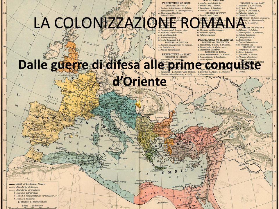 LA COLONIZZAZIONE ROMANA Dalle guerre di difesa alle prime conquiste d'Oriente