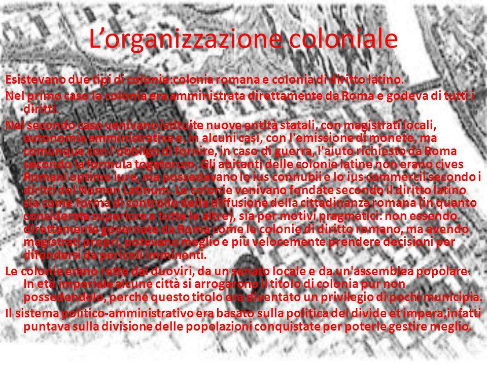 L'organizzazione coloniale Esistevano due tipi di colonie:colonia romana e colonia di diritto latino. Nel primo caso la colonia era amministrata diret