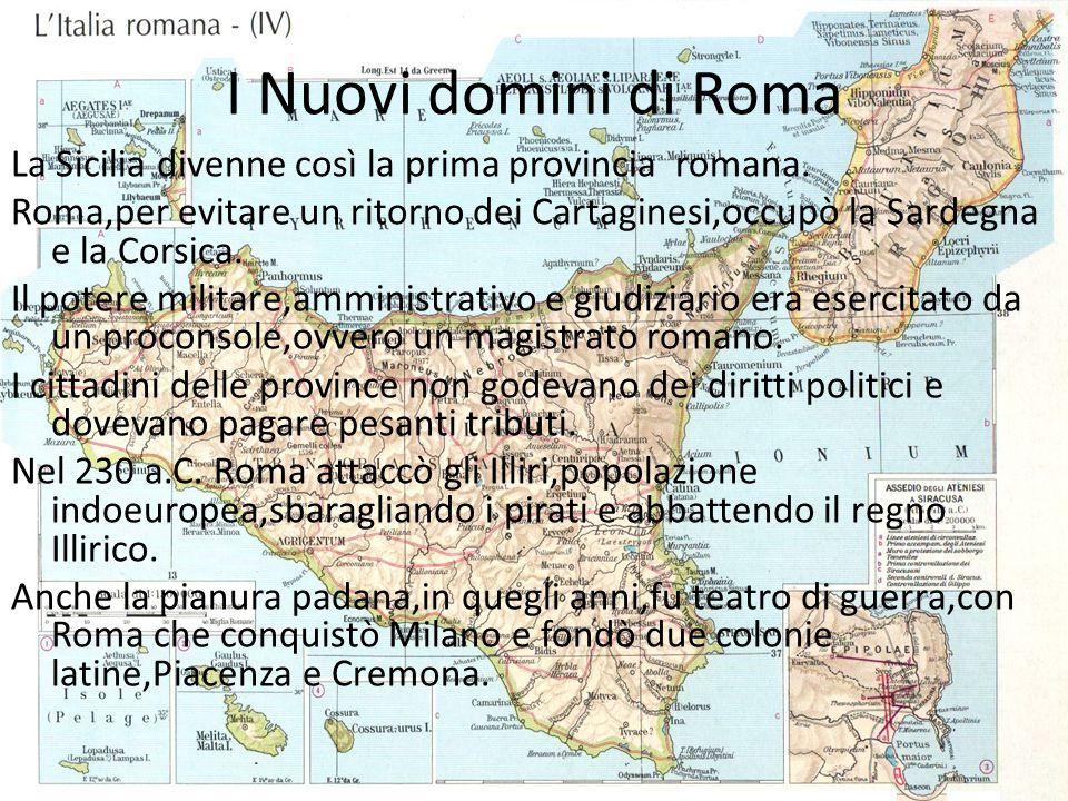 I Nuovi domini di Roma La Sicilia divenne così la prima provincia romana. Roma,per evitare un ritorno dei Cartaginesi,occupò la Sardegna e la Corsica.