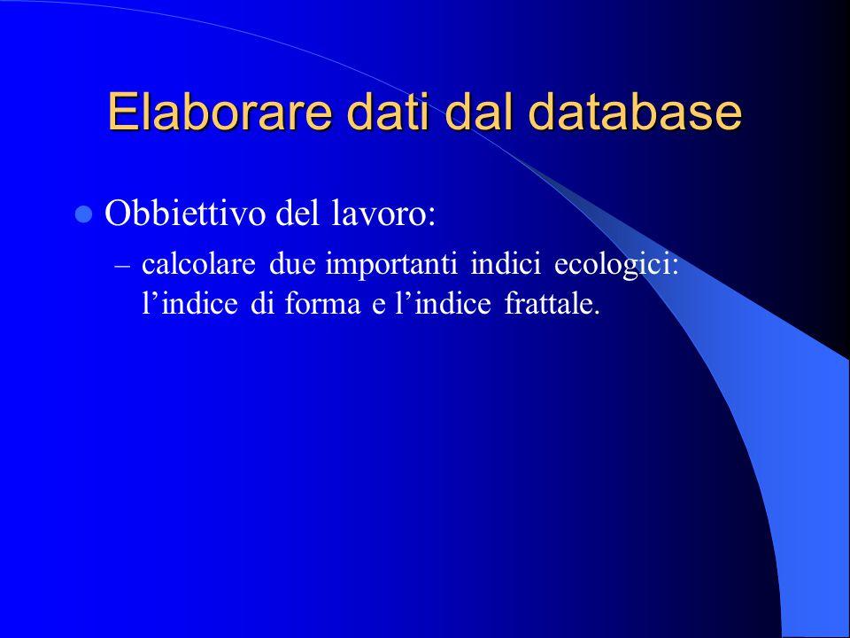 Elaborare dati dal database Obbiettivo del lavoro: – calcolare due importanti indici ecologici: l'indice di forma e l'indice frattale.