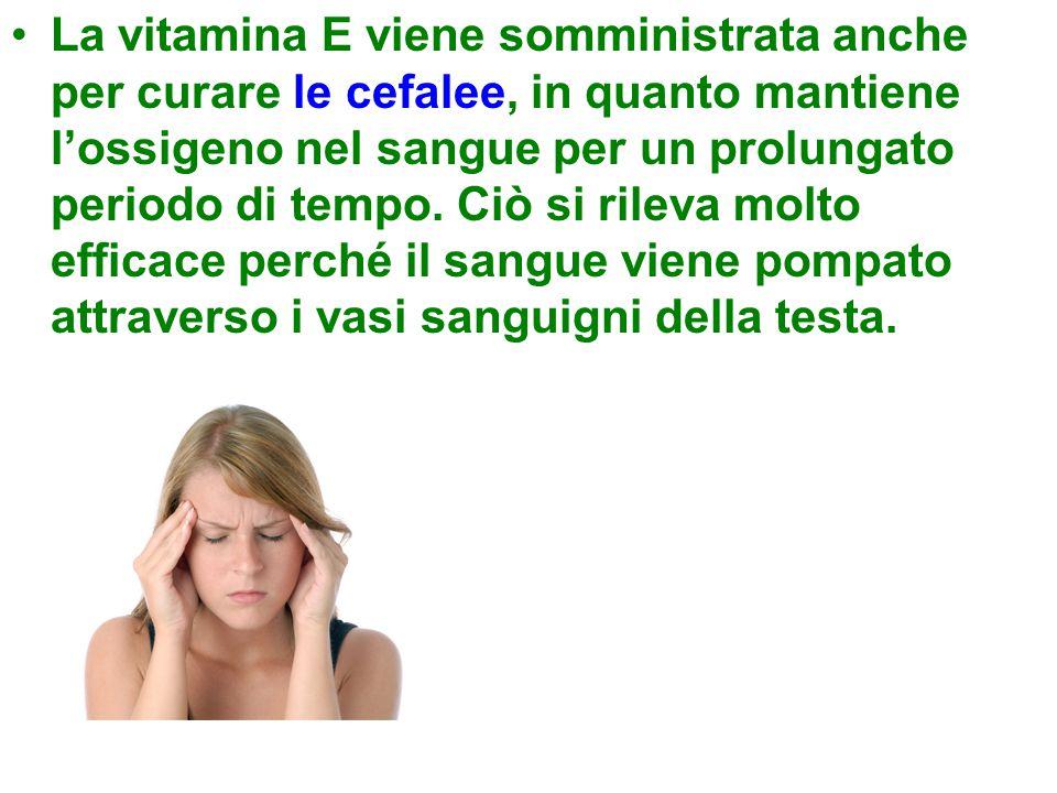 La vitamina E viene somministrata anche per curare le cefalee, in quanto mantiene l'ossigeno nel sangue per un prolungato periodo di tempo.