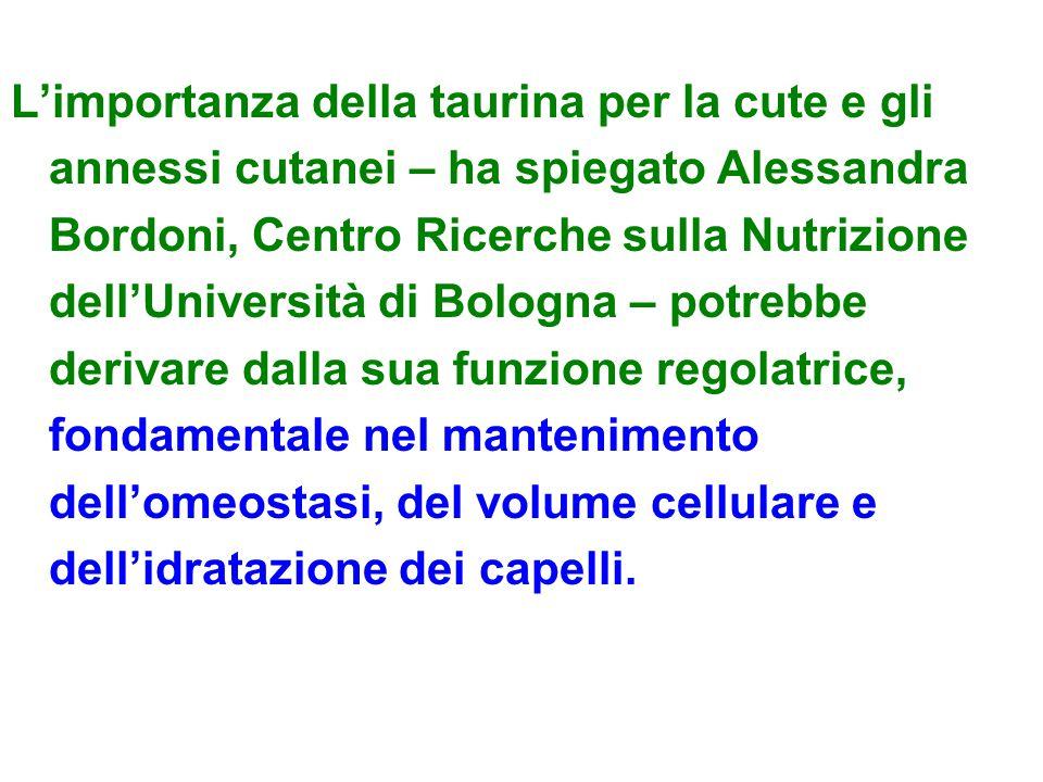 L'importanza della taurina per la cute e gli annessi cutanei – ha spiegato Alessandra Bordoni, Centro Ricerche sulla Nutrizione dell'Università di Bologna – potrebbe derivare dalla sua funzione regolatrice, fondamentale nel mantenimento dell'omeostasi, del volume cellulare e dell'idratazione dei capelli.