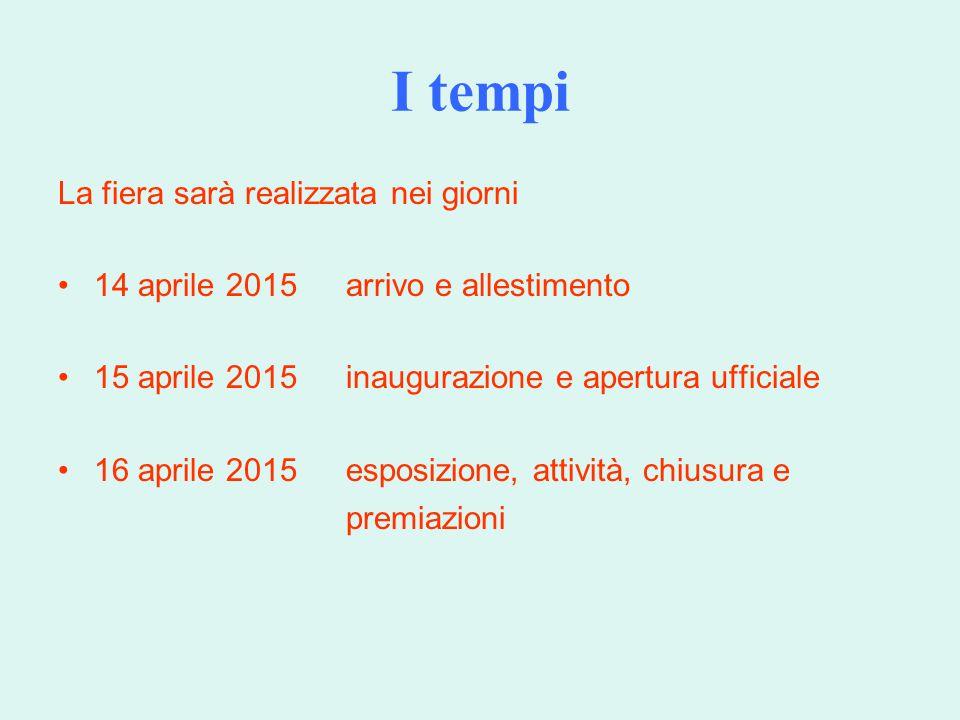 I tempi La fiera sarà realizzata nei giorni 14 aprile 2015arrivo e allestimento 15 aprile 2015inaugurazione e apertura ufficiale 16 aprile 2015esposizione, attività, chiusura e premiazioni