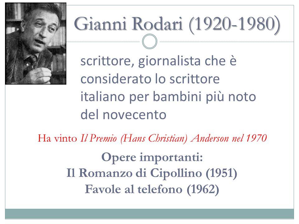 Gianni Rodari (1920-1980 ) scrittore, giornalista che è considerato lo scrittore italiano per bambini più noto del novecento Opere importanti: Il Romanzo di Cipollino (1951) Favole al telefono (1962) Ha vinto Il Premio (Hans Christian) Anderson nel 1970