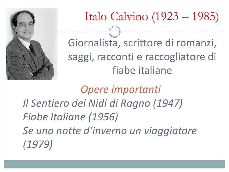 Italo Calvino (1923 – 1985) Giornalista, scrittore di romanzi, saggi, racconti e raccogliatore di fiabe italiane Opere importanti Il Sentiero dei Nidi di Ragno (1947) Fiabe Italiane (1956) Se una notte d'inverno un viaggiatore (1979)