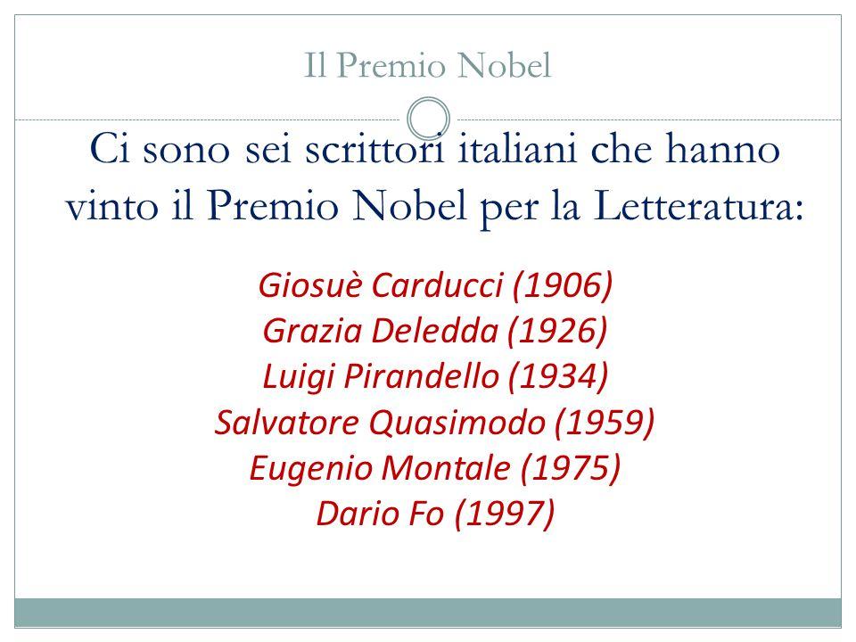 Il Premio Nobel Ci sono sei scrittori italiani che hanno vinto il Premio Nobel per la Letteratura: Giosuè Carducci (1906) Grazia Deledda (1926) Luigi Pirandello (1934) Salvatore Quasimodo (1959) Eugenio Montale (1975) Dario Fo (1997)