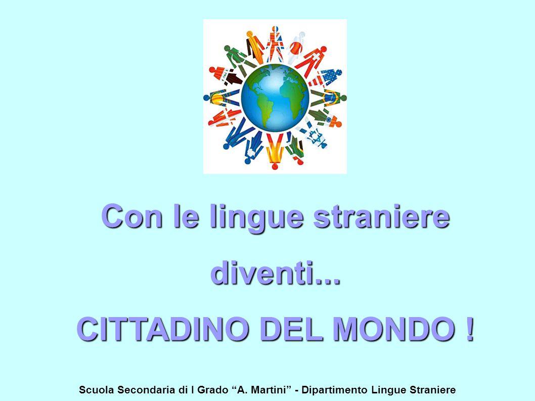 """Scuola Secondaria di I Grado """"A. Martini"""" - Dipartimento Lingue Straniere Con le lingue straniere diventi... CITTADINO DEL MONDO !"""