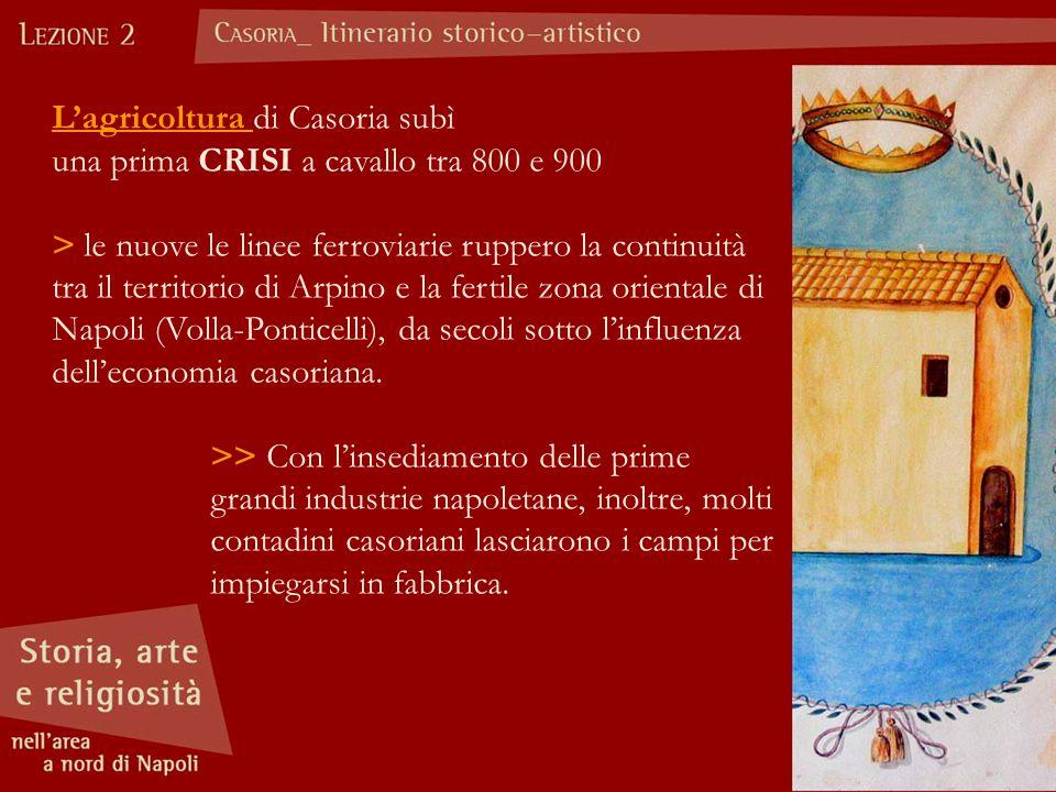 L'agricoltura di Casoria subì una prima CRISI a cavallo tra 800 e 900 > le nuove le linee ferroviarie ruppero la continuità tra il territorio di Arpino e la fertile zona orientale di Napoli (Volla-Ponticelli), da secoli sotto l'influenza dell'economia casoriana.