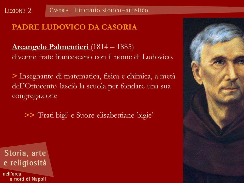 PADRE LUDOVICO DA CASORIA Arcangelo Palmentieri (1814 – 1885) divenne frate francescano con il nome di Ludovico. > Insegnante di matematica, fisica e