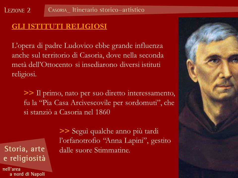 GLI ISTITUTI RELIGIOSI L'opera di padre Ludovico ebbe grande influenza anche sul territorio di Casoria, dove nella seconda metà dell'Ottocento si inse