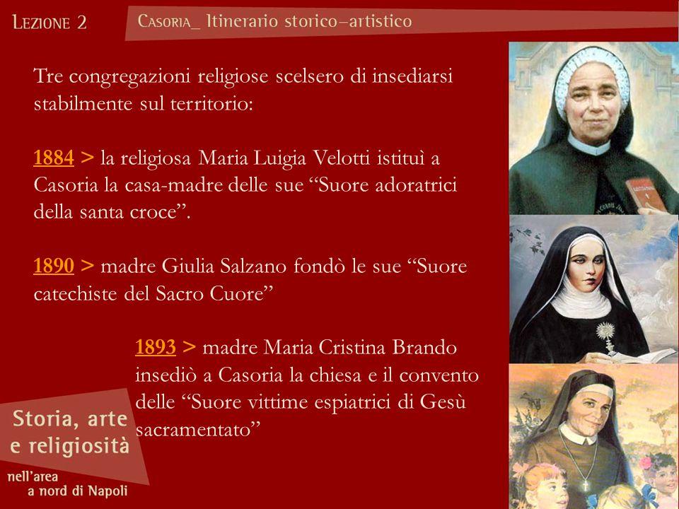 Tre congregazioni religiose scelsero di insediarsi stabilmente sul territorio: 1884 > la religiosa Maria Luigia Velotti istituì a Casoria la casa-madre delle sue Suore adoratrici della santa croce .